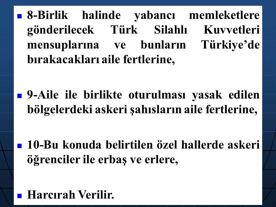 8-Birlik halinde yabancı memleketlere gönderilecek Türk Silahlı Kuvvetleri mensuplarına ve bunların Türkiye'de bırakacakları aile fertlerine,