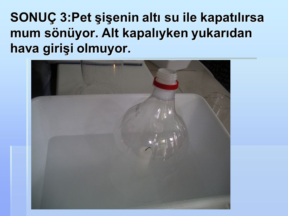 SONUÇ 3:Pet şişenin altı su ile kapatılırsa mum sönüyor