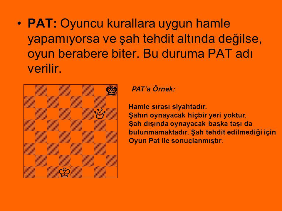 PAT: Oyuncu kurallara uygun hamle yapamıyorsa ve şah tehdit altında değilse, oyun berabere biter. Bu duruma PAT adı verilir.