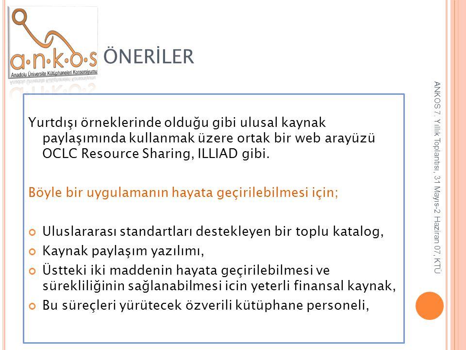 ÖNERİLER Yurtdışı örneklerinde olduğu gibi ulusal kaynak paylaşımında kullanmak üzere ortak bir web arayüzü OCLC Resource Sharing, ILLIAD gibi.