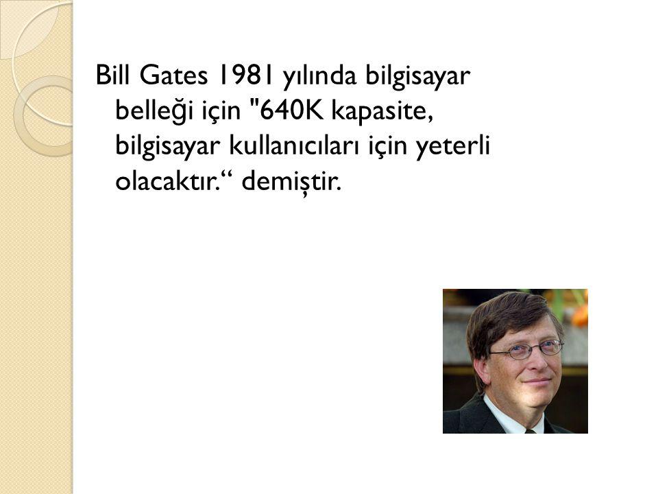 Bill Gates 1981 yılında bilgisayar belleği için 640K kapasite, bilgisayar kullanıcıları için yeterli olacaktır. demiştir.