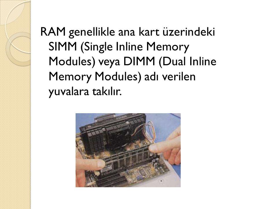 RAM genellikle ana kart üzerindeki SIMM (Single Inline Memory Modules) veya DIMM (Dual Inline Memory Modules) adı verilen yuvalara takılır.