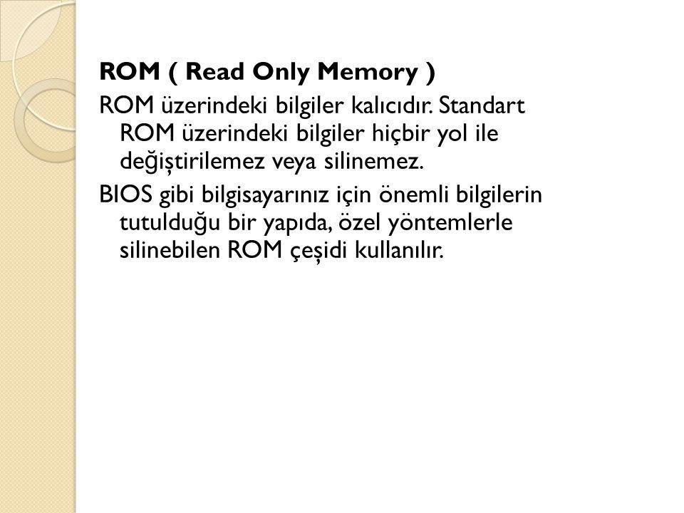 ROM ( Read Only Memory ) ROM üzerindeki bilgiler kalıcıdır
