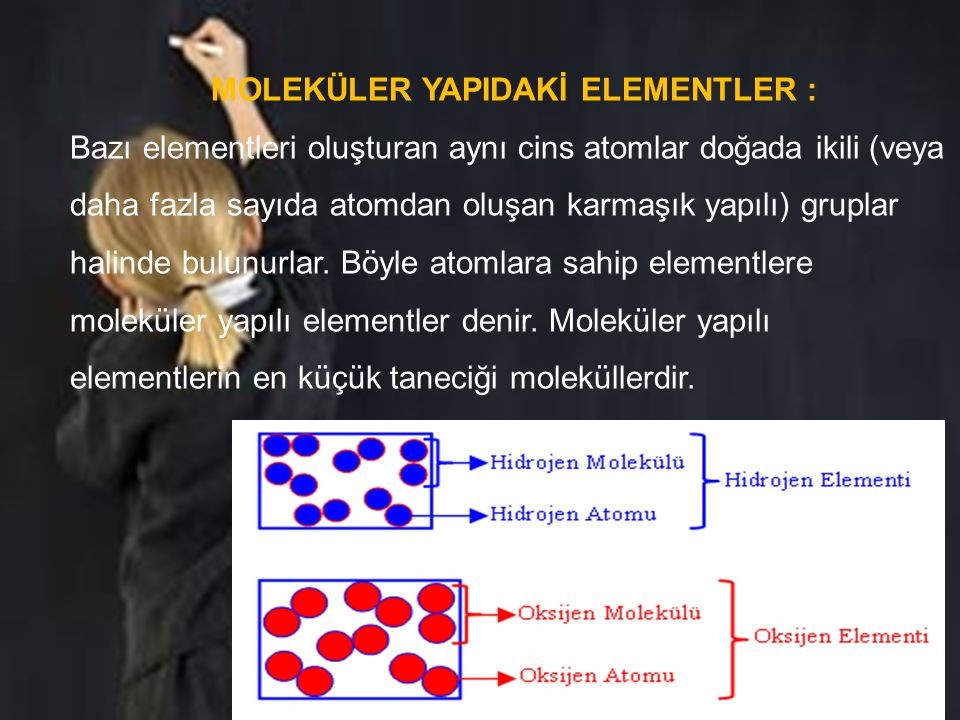 MOLEKÜLER YAPIDAKİ ELEMENTLER : Bazı elementleri oluşturan aynı cins atomlar doğada ikili (veya daha fazla sayıda atomdan oluşan karmaşık yapılı) gruplar halinde bulunurlar.