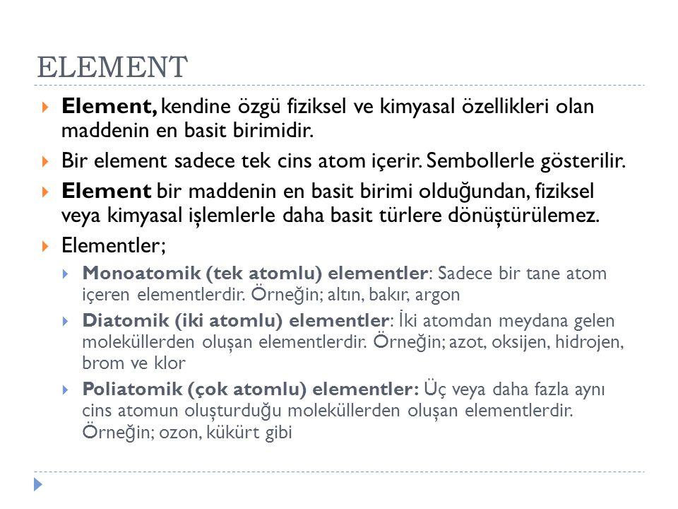 ELEMENT Element, kendine özgü fiziksel ve kimyasal özellikleri olan maddenin en basit birimidir.