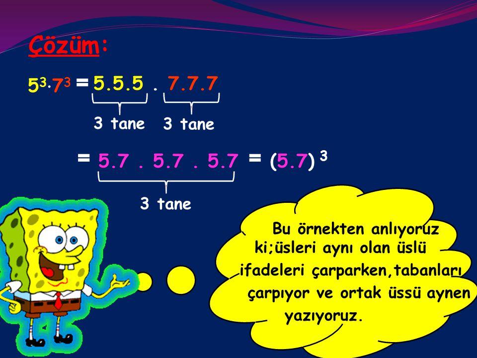 Çözüm: = 5.7 . 5.7 . 5.7 = (5.7) 3 53⋅73 = 5.5.5 . 7.7.7 3 tane 3 tane