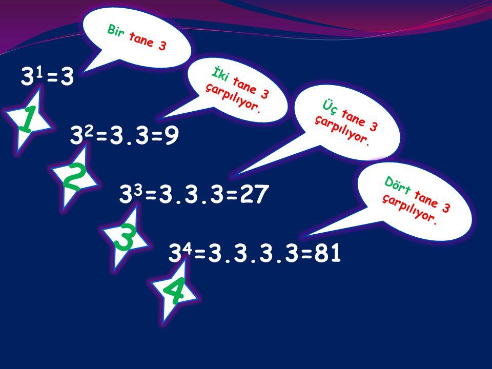 31=3 32=3.3=9. 33=3.3.3=27. 34=3.3.3.3=81. Bir tane 3. İki tane 3 çarpılıyor. 1. Üç tane 3 çarpılıyor.
