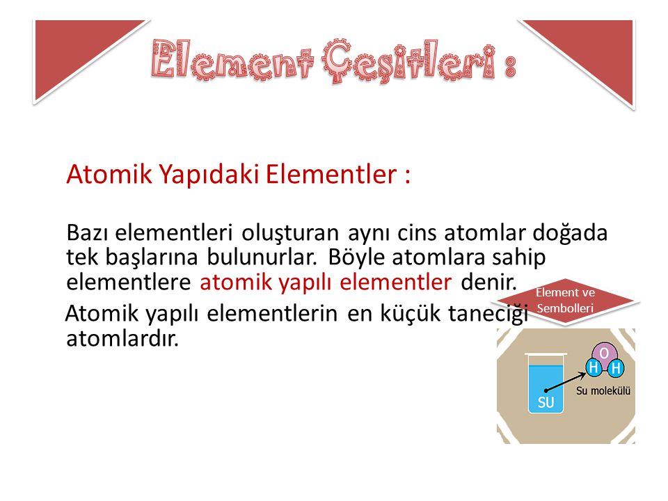 Element Çeşitleri : Atomik Yapıdaki Elementler :