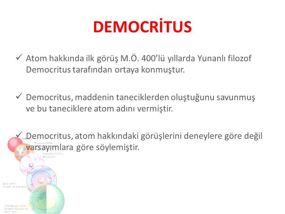 DEMOCRİTUS Atom hakkında ilk görüş M.Ö. 400'lü yıllarda Yunanlı filozof Democritus tarafından ortaya konmuştur.