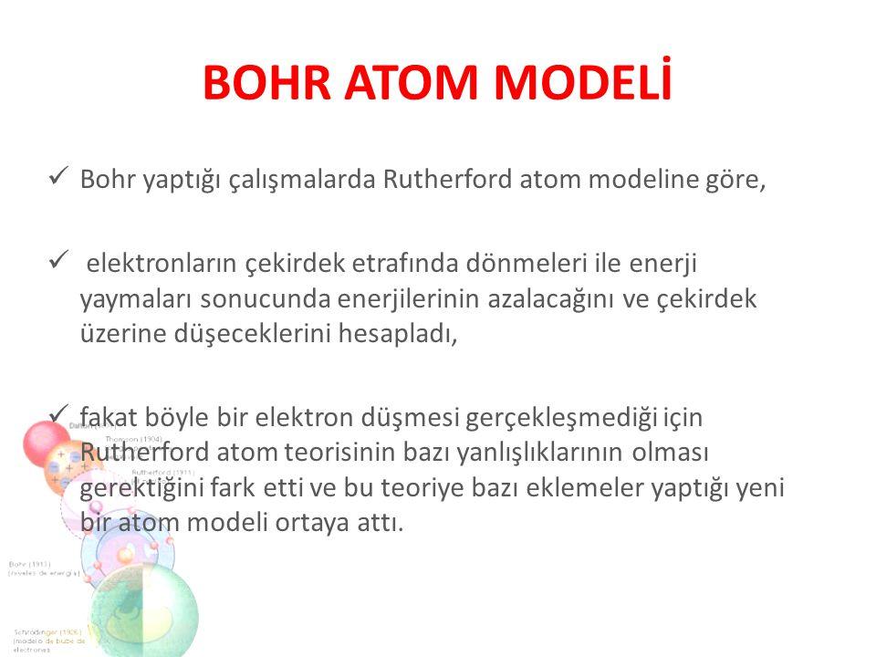 BOHR ATOM MODELİ Bohr yaptığı çalışmalarda Rutherford atom modeline göre,