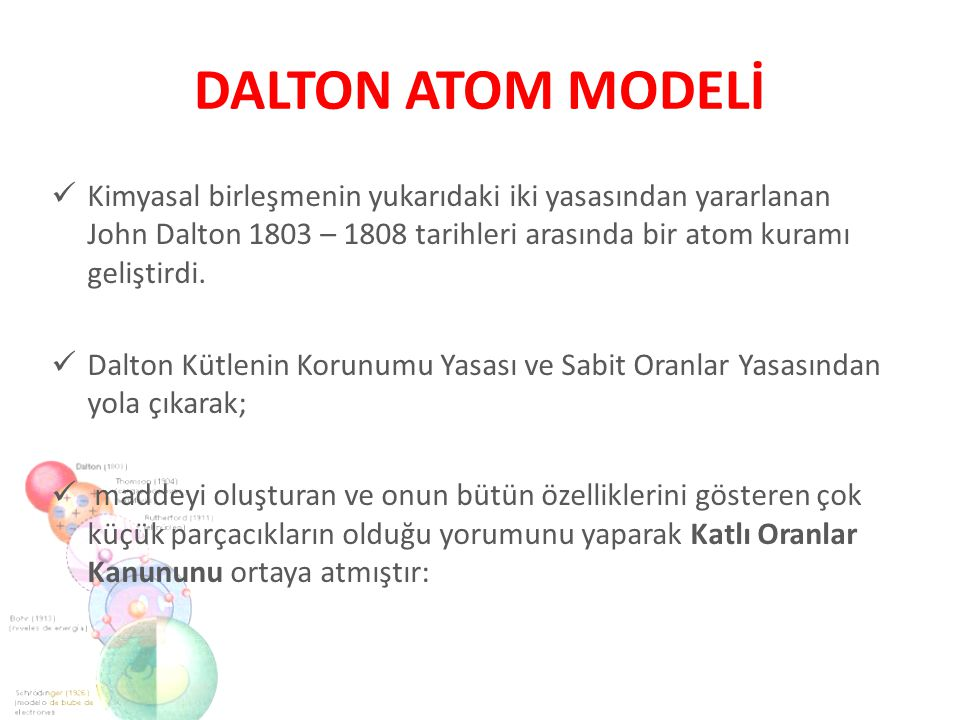 DALTON ATOM MODELİ Kimyasal birleşmenin yukarıdaki iki yasasından yararlanan John Dalton 1803 – 1808 tarihleri arasında bir atom kuramı geliştirdi.