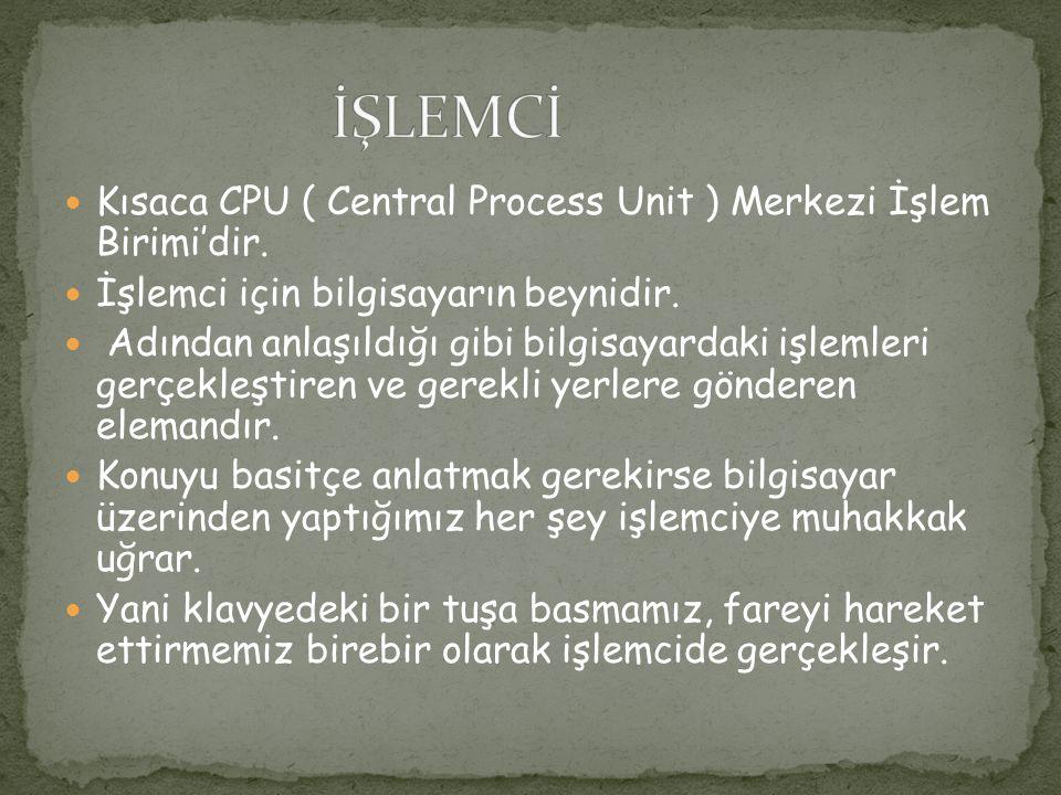 İŞLEMCİ Kısaca CPU ( Central Process Unit ) Merkezi İşlem Birimi'dir.