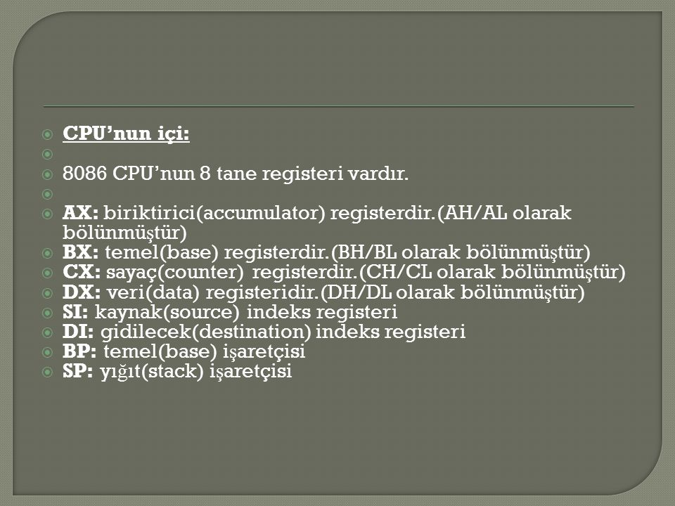 CPU'nun içi: 8086 CPU'nun 8 tane registeri vardır. AX: biriktirici(accumulator) registerdir.(AH/AL olarak bölünmüştür)