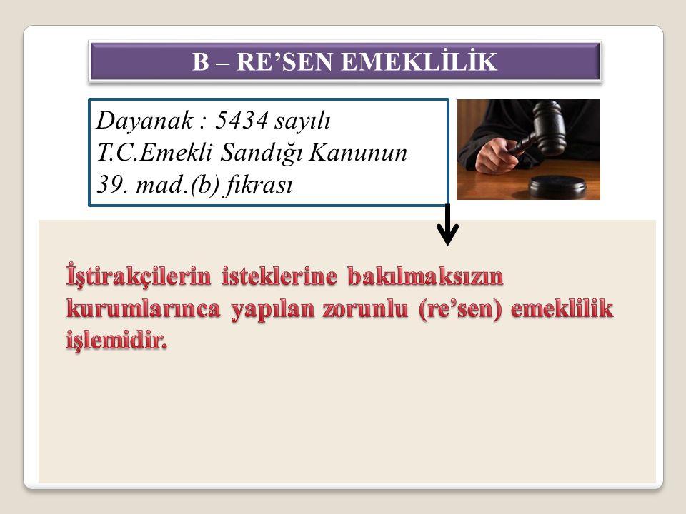 B – RE'SEN EMEKLİLİK Dayanak : 5434 sayılı T.C.Emekli Sandığı Kanunun 39. mad.(b) fıkrası.