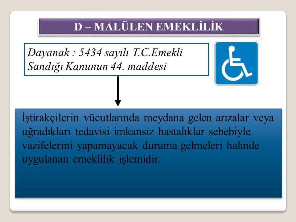 D – MALÜLEN EMEKLİLİK Dayanak : 5434 sayılı T.C.Emekli Sandığı Kanunun 44. maddesi.