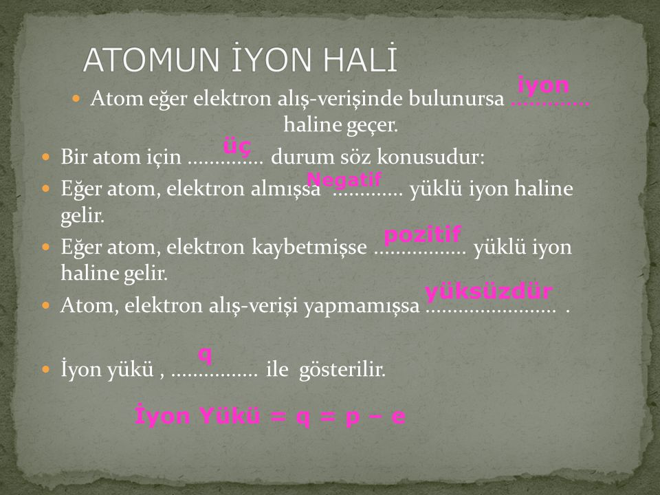 ATOMUN İYON HALİ iyon. Atom eğer elektron alış-verişinde bulunursa ............. haline geçer. Bir atom için .............. durum söz konusudur: