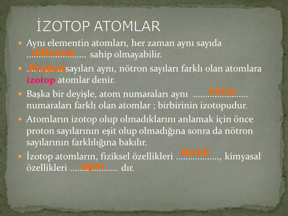 İZOTOP ATOMLAR Aynı elementin atomları, her zaman aynı sayıda ......................... sahip olmayabilir.