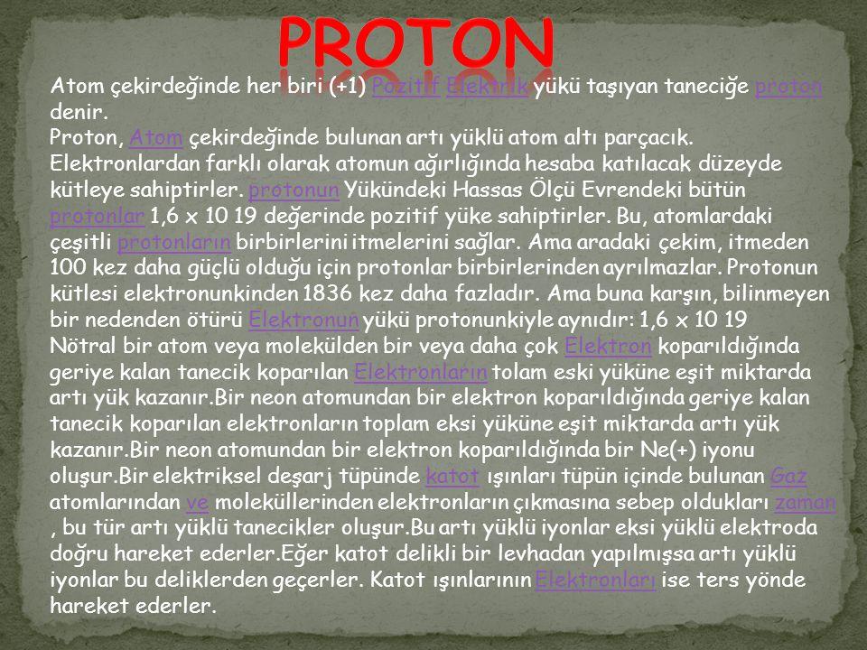 PROTON Atom çekirdeğinde her biri (+1) Pozitif Elektrik yükü taşıyan taneciğe proton denir.