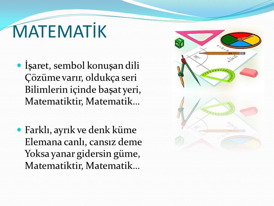 MATEMATİK İşaret, sembol konuşan dili Çözüme varır, oldukça seri Bilimlerin içinde başat yeri, Matematiktir, Matematik…
