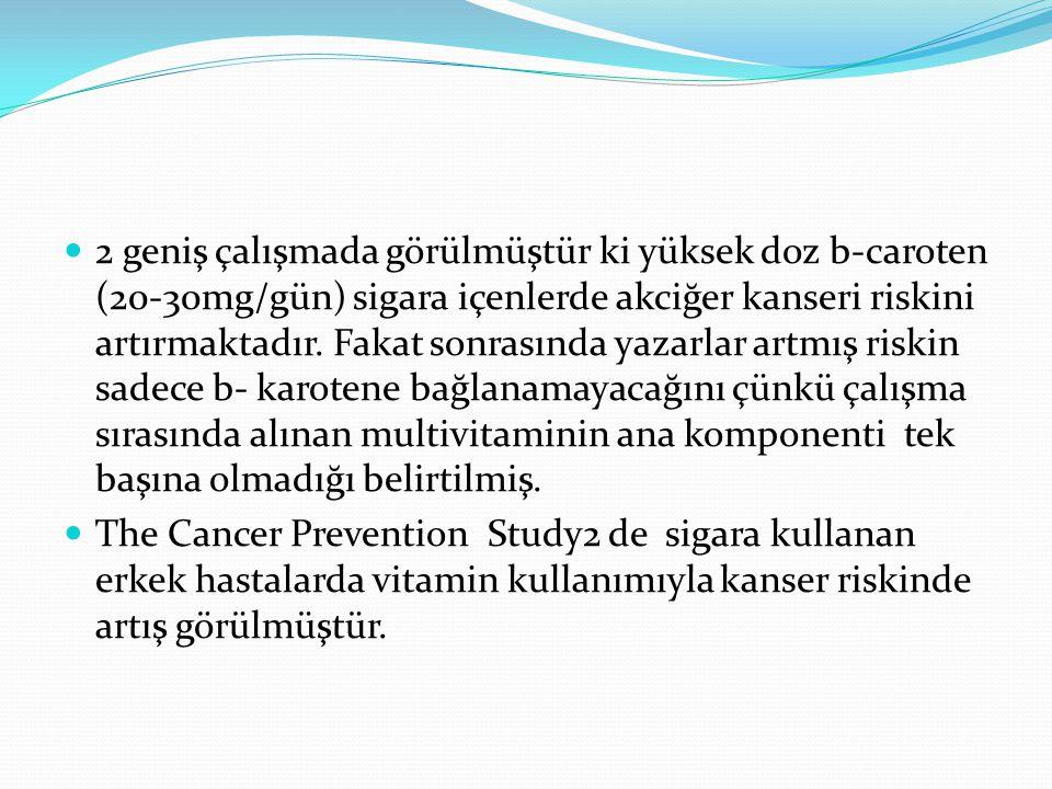 2 geniş çalışmada görülmüştür ki yüksek doz b-caroten (20-30mg/gün) sigara içenlerde akciğer kanseri riskini artırmaktadır. Fakat sonrasında yazarlar artmış riskin sadece b- karotene bağlanamayacağını çünkü çalışma sırasında alınan multivitaminin ana komponenti tek başına olmadığı belirtilmiş.