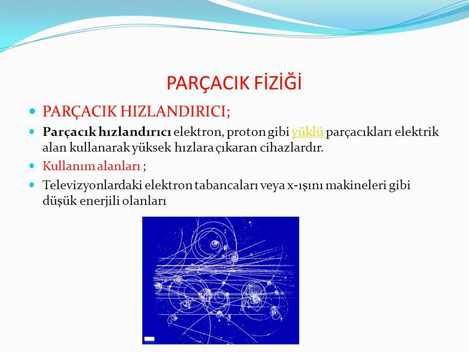 PARÇACIK FİZİĞİ PARÇACIK HIZLANDIRICI;