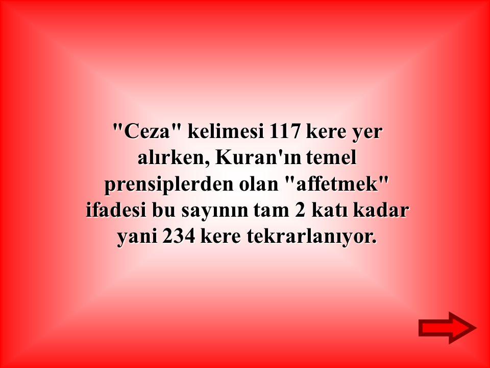 Ceza kelimesi 117 kere yer alırken, Kuran ın temel prensiplerden olan affetmek ifadesi bu sayının tam 2 katı kadar yani 234 kere tekrarlanıyor.