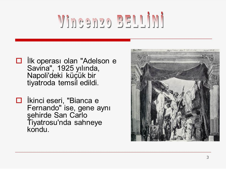 Vincenzo BELLİNİ İlk operası olan Adelson e Savina , 1925 yılında, Napoli deki küçük bir tiyatroda temsil edildi.