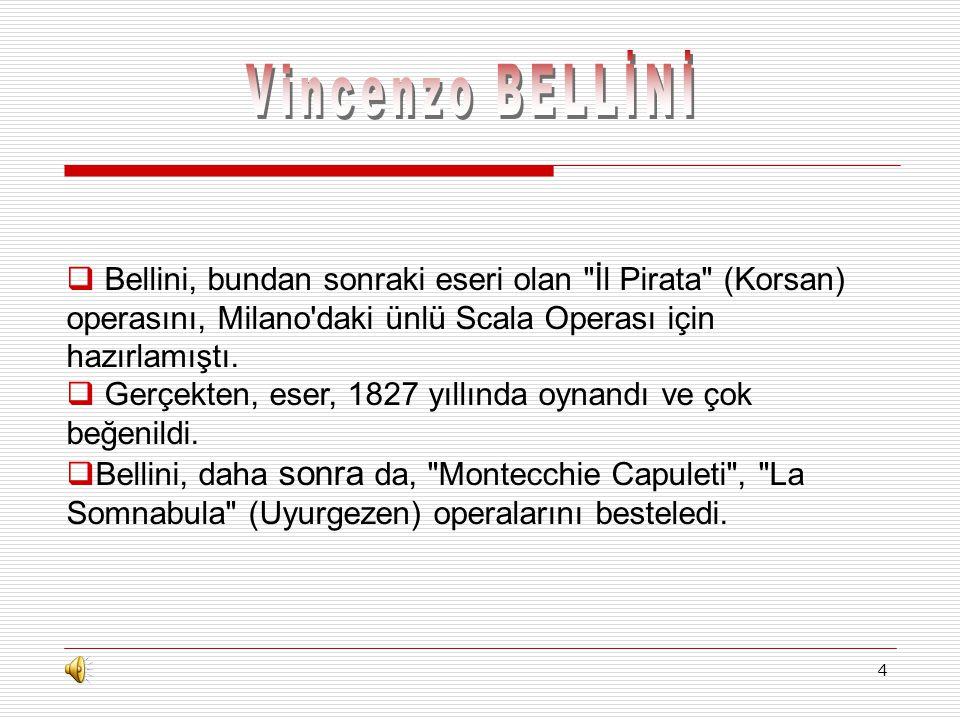 Vincenzo BELLİNİ Bellini, bundan sonraki eseri olan İl Pirata (Korsan) operasını, Milano daki ünlü Scala Operası için hazırlamıştı.