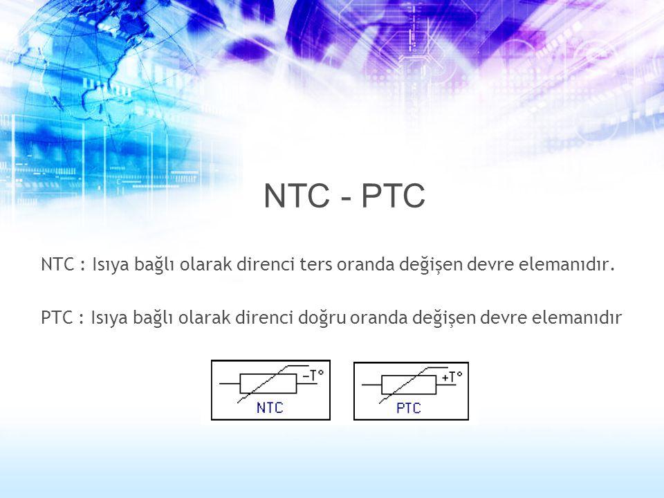NTC - PTC NTC : Isıya bağlı olarak direnci ters oranda değişen devre elemanıdır.