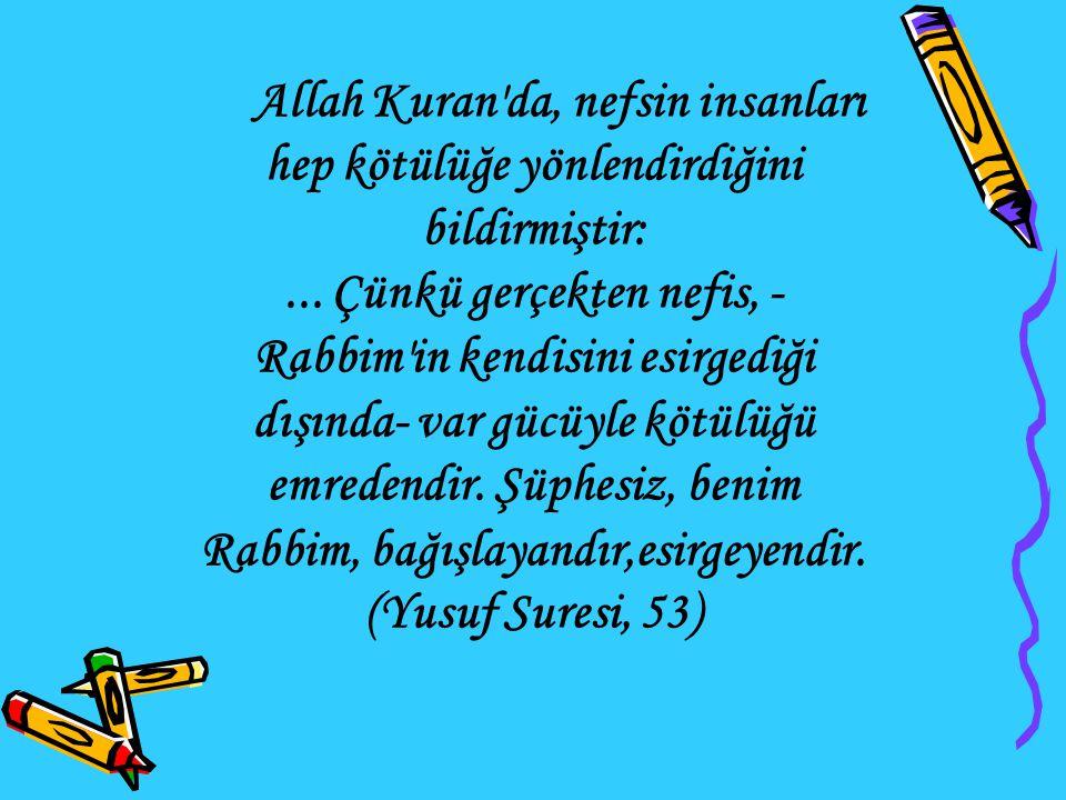 Allah Kuran da, nefsin insanları hep kötülüğe yönlendirdiğini bildirmiştir: