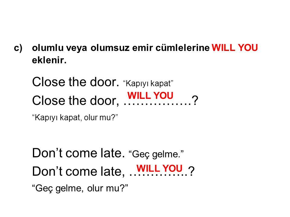 c) olumlu veya olumsuz emir cümlelerine WILL YOU eklenir.