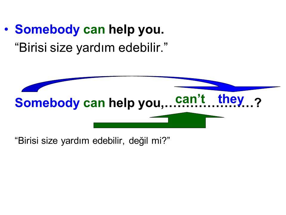 Somebody can help you. Birisi size yardım edebilir. Somebody can help you,………………… Birisi size yardım edebilir, değil mi