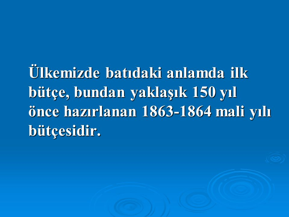 Ülkemizde batıdaki anlamda ilk bütçe, bundan yaklaşık 150 yıl önce hazırlanan 1863-1864 mali yılı bütçesidir.