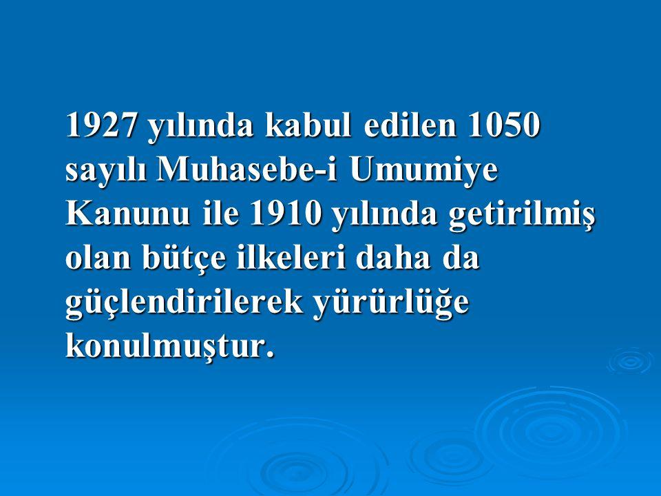 1927 yılında kabul edilen 1050 sayılı Muhasebe-i Umumiye Kanunu ile 1910 yılında getirilmiş olan bütçe ilkeleri daha da güçlendirilerek yürürlüğe konulmuştur.