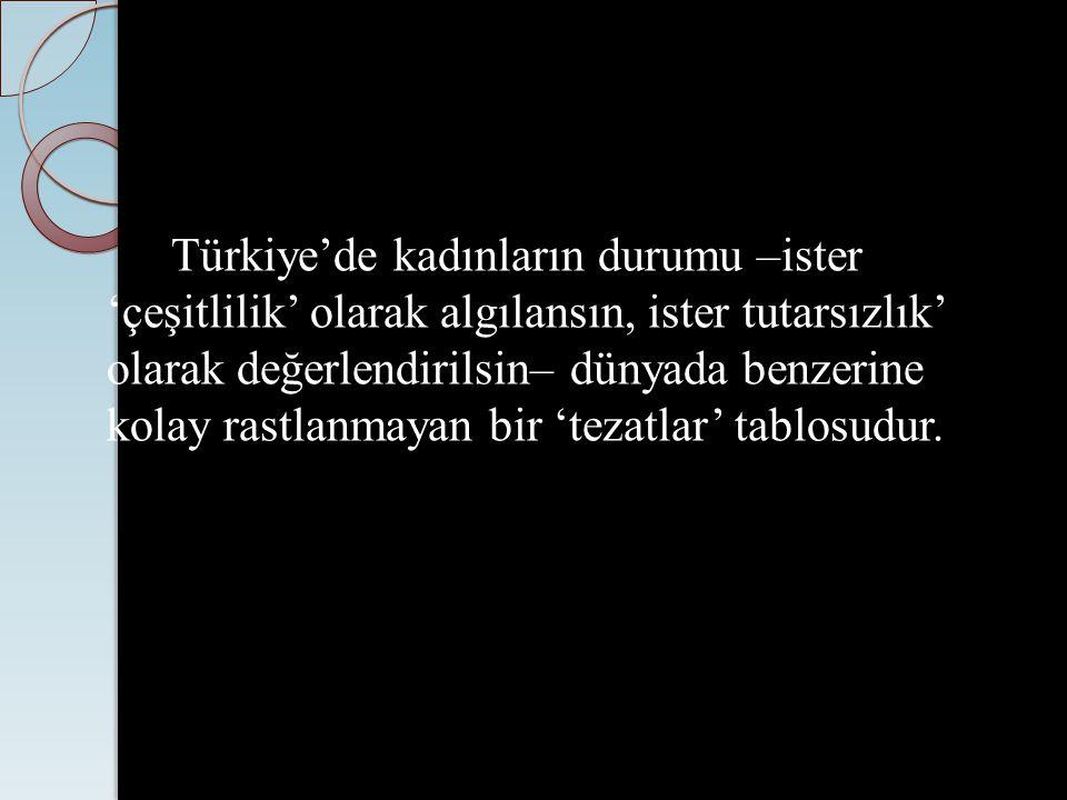 Türkiye'de kadınların durumu –ister 'çeşitlilik' olarak algılansın, ister tutarsızlık' olarak değerlendirilsin– dünyada benzerine kolay rastlanmayan bir 'tezatlar' tablosudur.