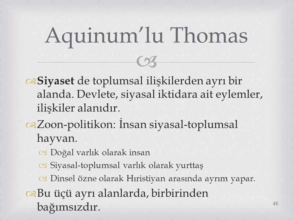 Aquinum'lu Thomas Siyaset de toplumsal ilişkilerden ayrı bir alanda. Devlete, siyasal iktidara ait eylemler, ilişkiler alanıdır.