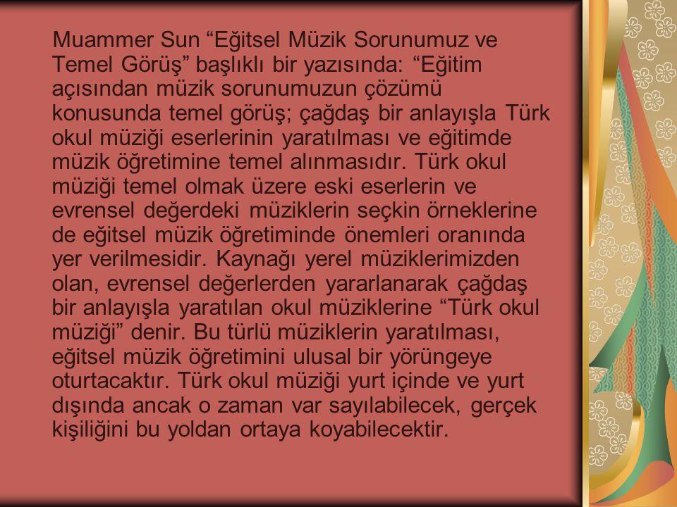 Muammer Sun Eğitsel Müzik Sorunumuz ve Temel Görüş başlıklı bir yazısında: Eğitim açısından müzik sorunumuzun çözümü konusunda temel görüş; çağdaş bir anlayışla Türk okul müziği eserlerinin yaratılması ve eğitimde müzik öğretimine temel alınmasıdır.