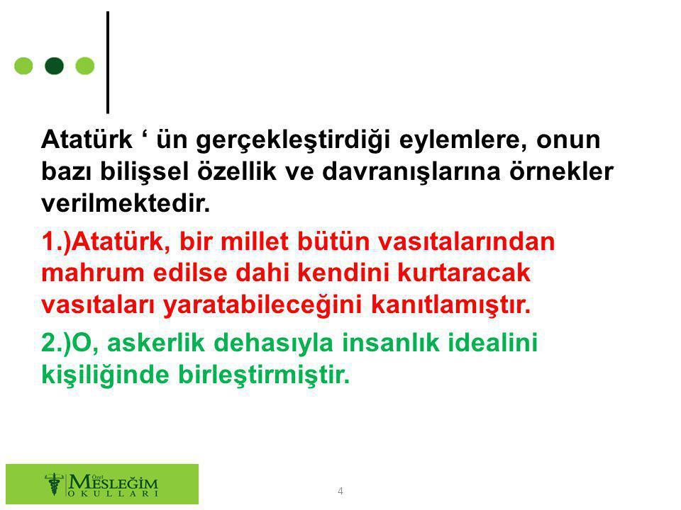 Atatürk ' ün gerçekleştirdiği eylemlere, onun bazı bilişsel özellik ve davranışlarına örnekler verilmektedir.