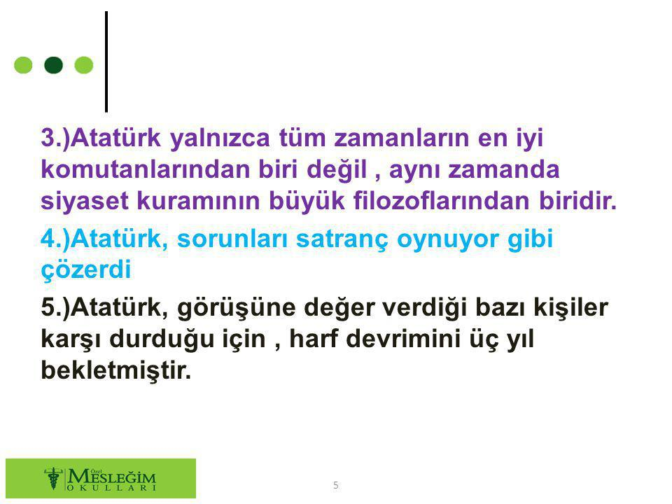 3.)Atatürk yalnızca tüm zamanların en iyi komutanlarından biri değil , aynı zamanda siyaset kuramının büyük filozoflarından biridir.