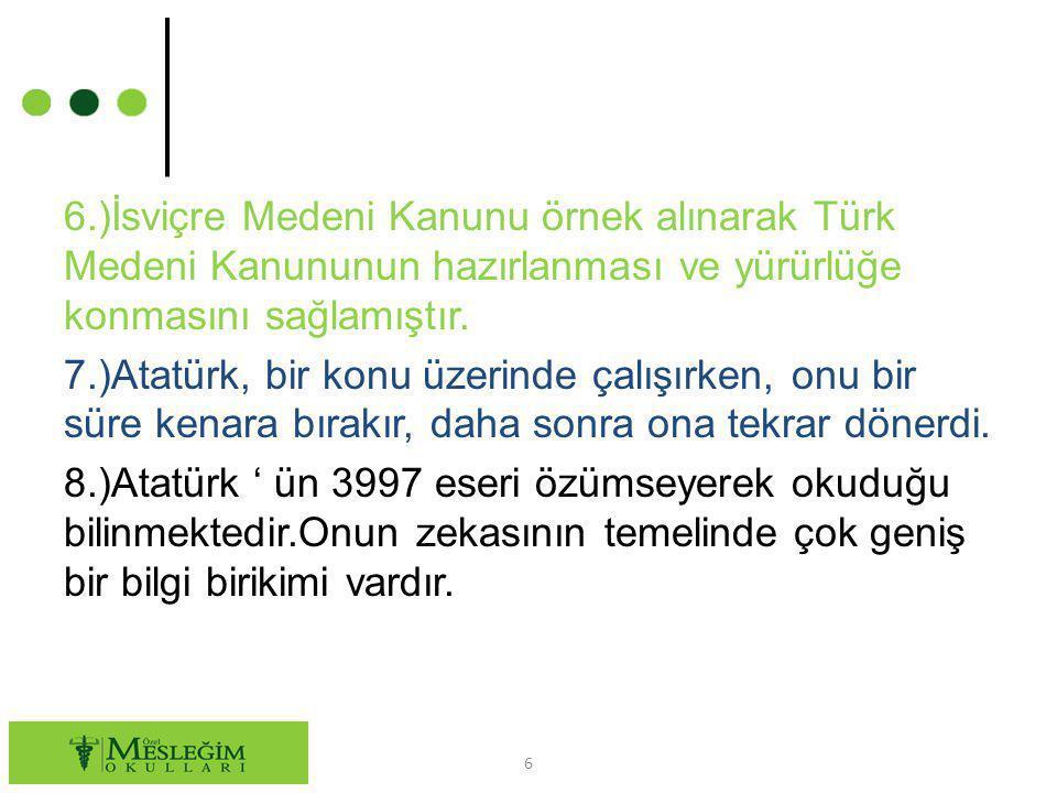 6.)İsviçre Medeni Kanunu örnek alınarak Türk Medeni Kanununun hazırlanması ve yürürlüğe konmasını sağlamıştır.