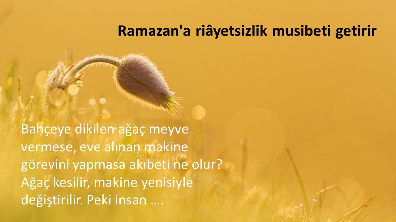 Ramazan a riâyetsizlik musibeti getirir