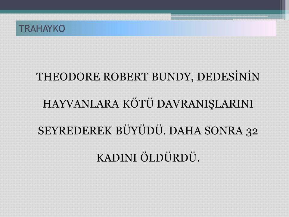 TRAHAYKO THEODORE ROBERT BUNDY, DEDESİNİN HAYVANLARA KÖTÜ DAVRANIŞLARINI SEYREDEREK BÜYÜDÜ.