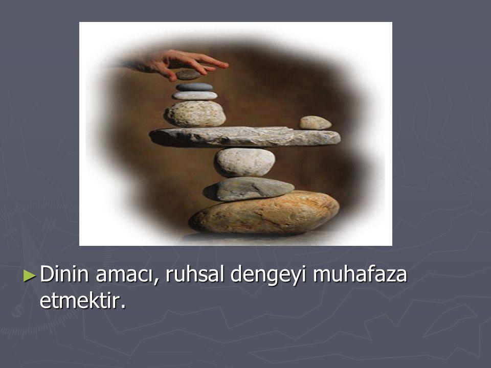 Dinin amacı, ruhsal dengeyi muhafaza etmektir.