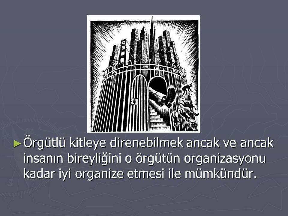 Örgütlü kitleye direnebilmek ancak ve ancak insanın bireyliğini o örgütün organizasyonu kadar iyi organize etmesi ile mümkündür.