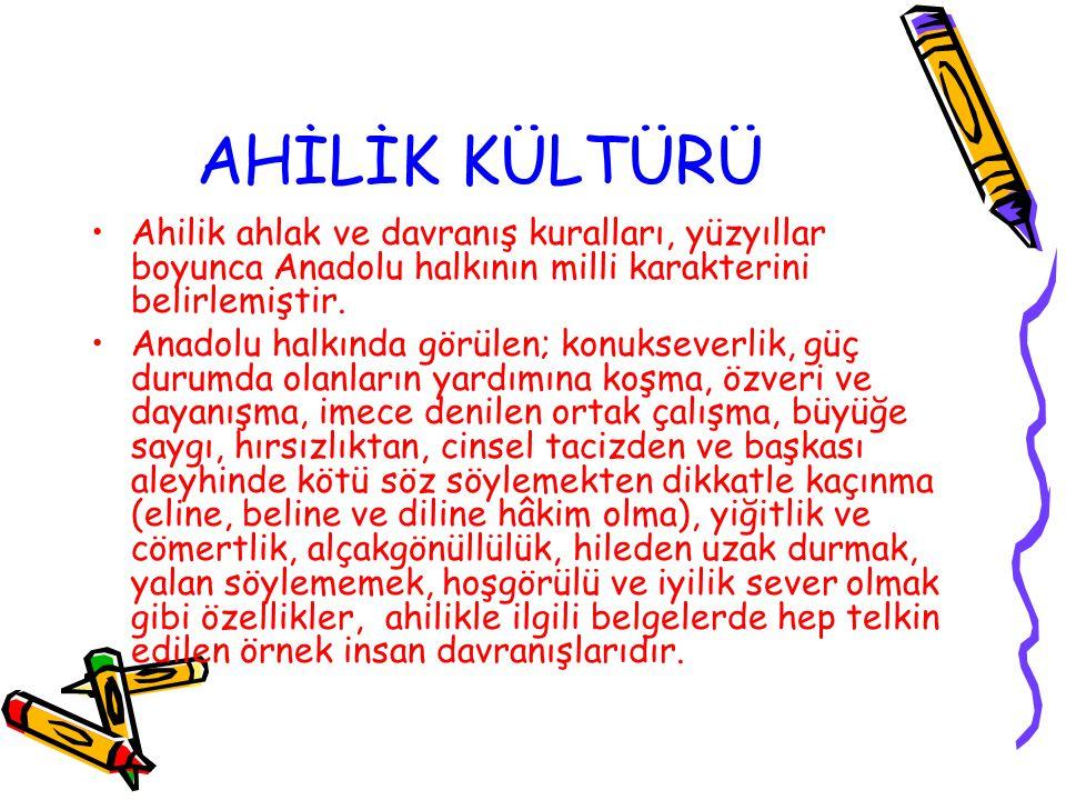 AHİLİK KÜLTÜRÜ Ahilik ahlak ve davranış kuralları, yüzyıllar boyunca Anadolu halkının milli karakterini belirlemiştir.