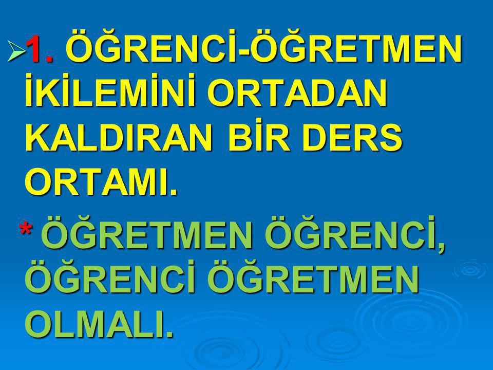 1. ÖĞRENCİ-ÖĞRETMEN İKİLEMİNİ ORTADAN KALDIRAN BİR DERS ORTAMI.