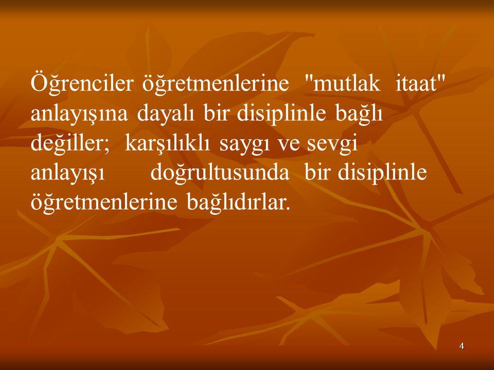 Öğrenciler öğretmenlerine mutlak itaat anlayışına dayalı bir disiplinle bağlı değiller; karşılıklı saygı ve sevgi anlayışı doğrultusunda bir disiplinle öğretmenlerine bağlıdırlar.
