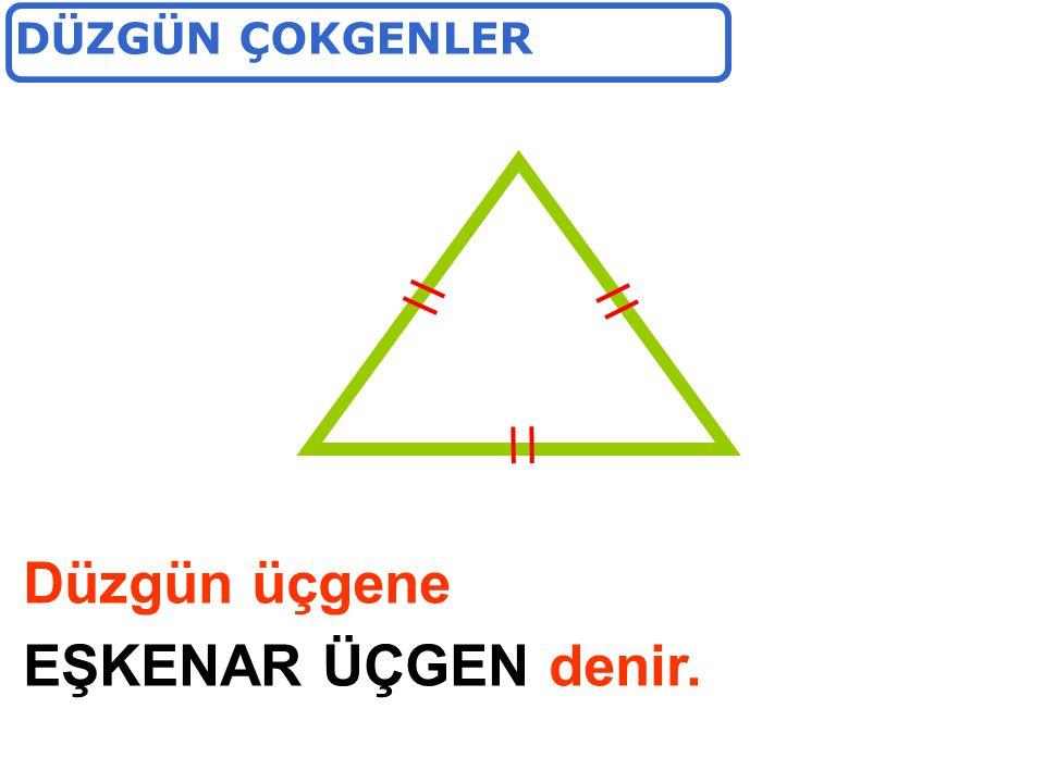 DÜZGÜN ÇOKGENLER Düzgün üçgene EŞKENAR ÜÇGEN denir.