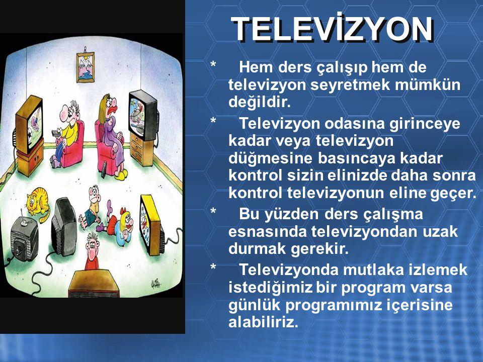 TELEVİZYON * Hem ders çalışıp hem de televizyon seyretmek mümkün değildir.
