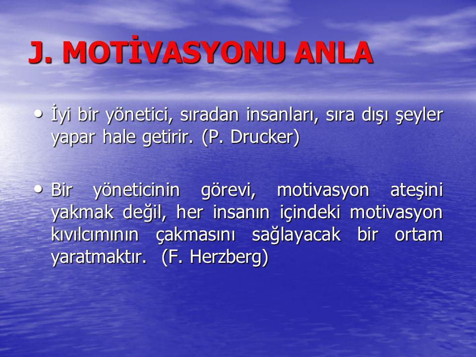 J. MOTİVASYONU ANLA İyi bir yönetici, sıradan insanları, sıra dışı şeyler yapar hale getirir. (P. Drucker)